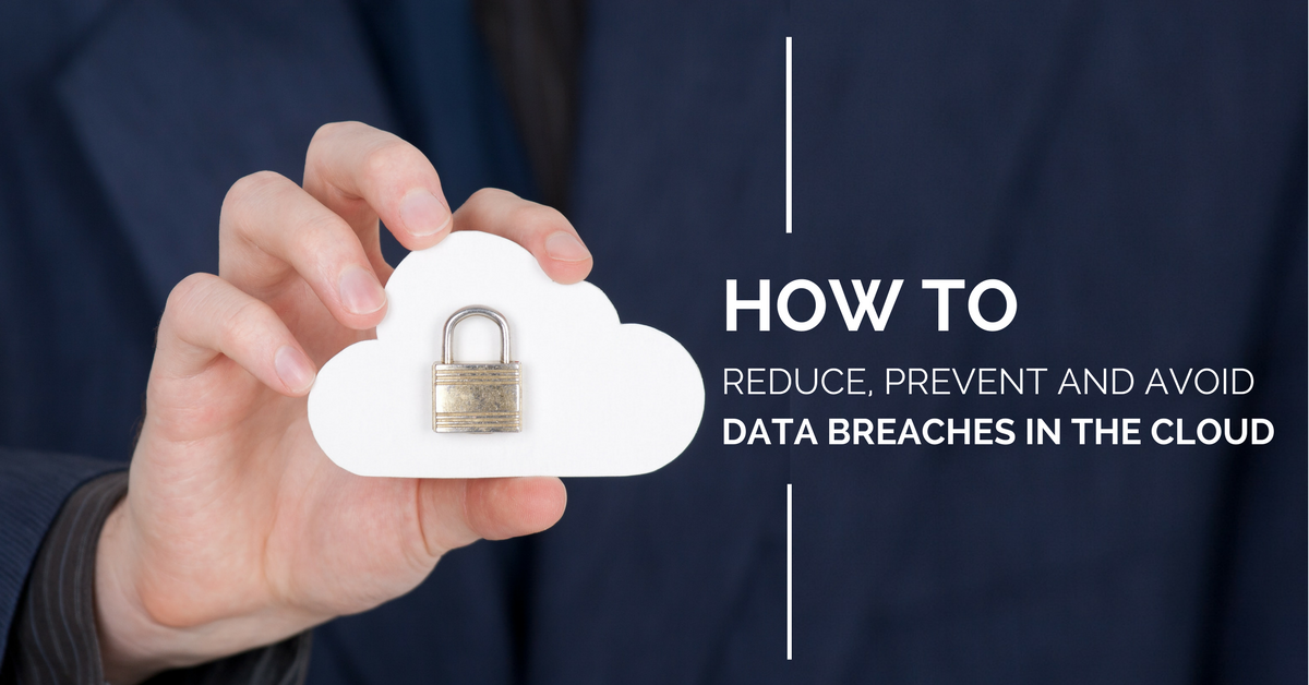 How to Reduce, Prevent and Avoid Data Breaches in the Cloud